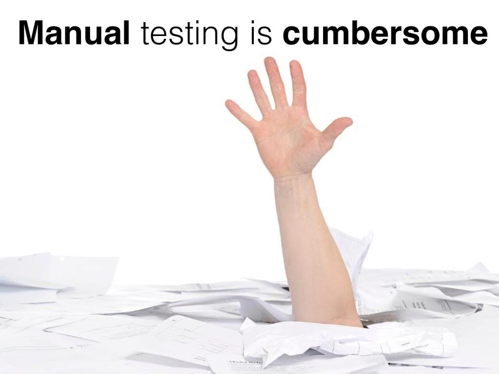 Manual testing is cumbersome