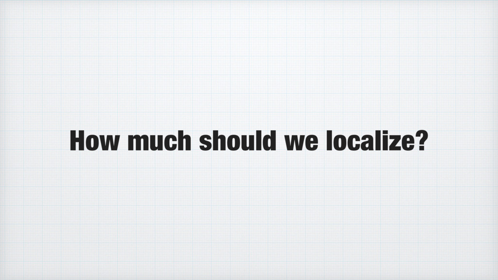 How much should we localize?