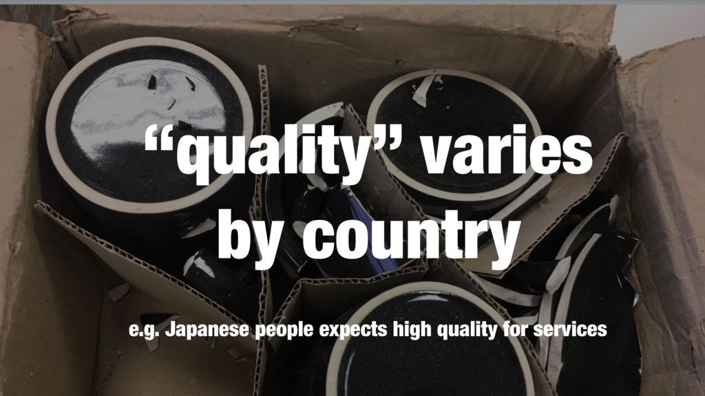e.g. Japanese people expects high quality for s...