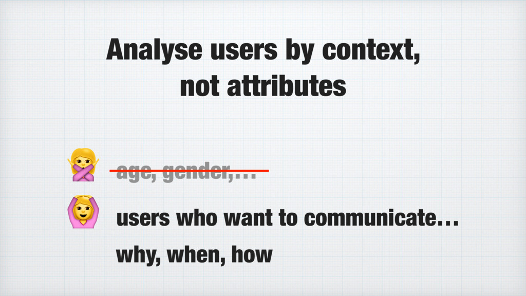 Analyse users by context, not attributes  age, ...