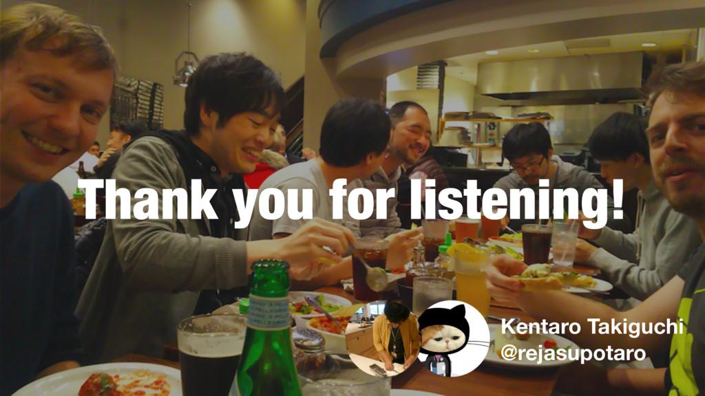 Thank you for listening! Kentaro Takiguchi @rej...