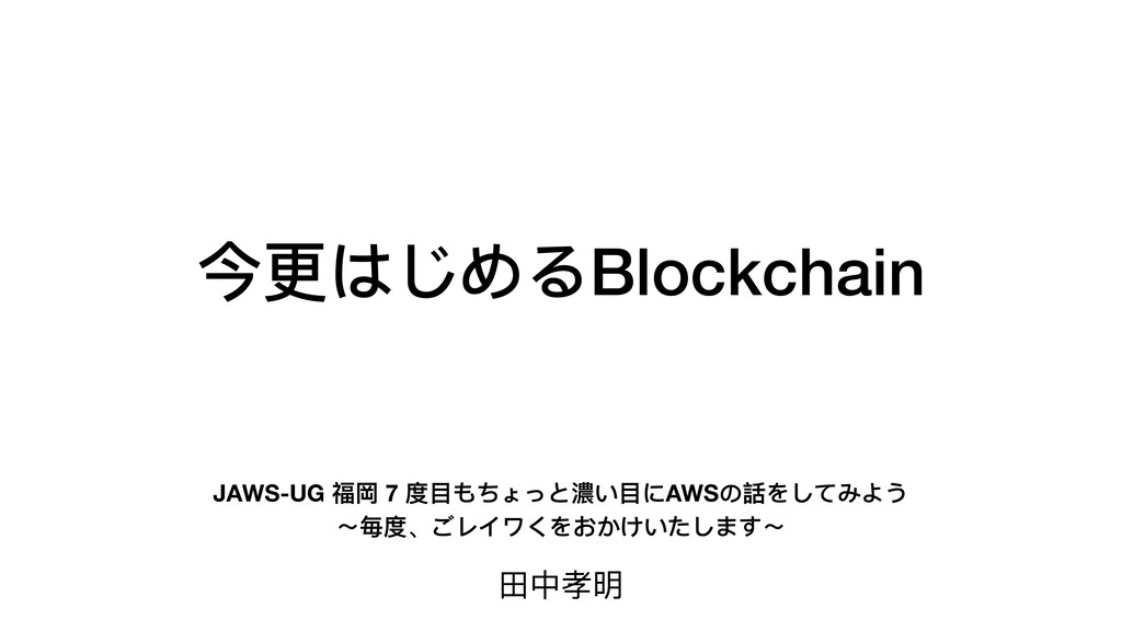 今更はじめるBlockchain ⽥中孝明 JAWS-UG 福岡 7 度⽬もちょっと濃い⽬にA...