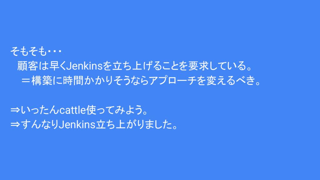そもそも・・・  顧客は早くJenkinsを立ち上げることを要求している。 =構築に時間かかり...