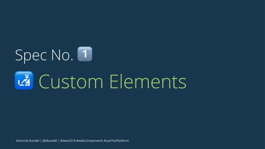 Spec No. ! ! Custom Elements Dominik Kundel   @...