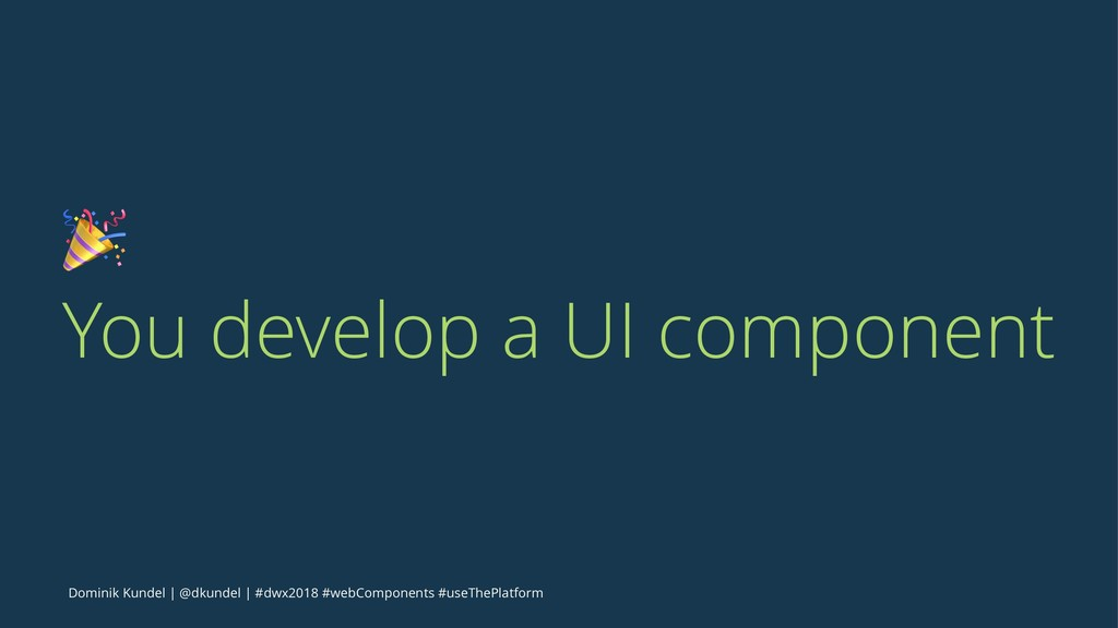! You develop a UI component Dominik Kundel | @...