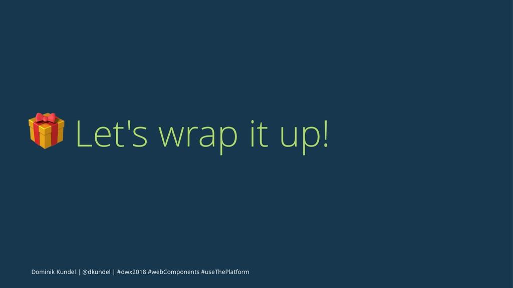 ! Let's wrap it up! Dominik Kundel   @dkundel  ...
