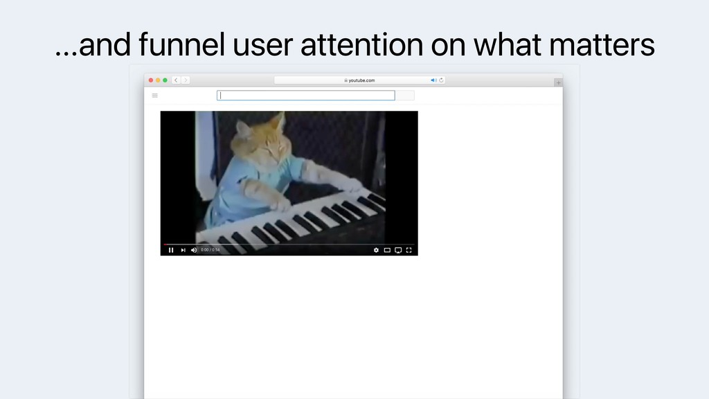 …and funnel user attention on what matters