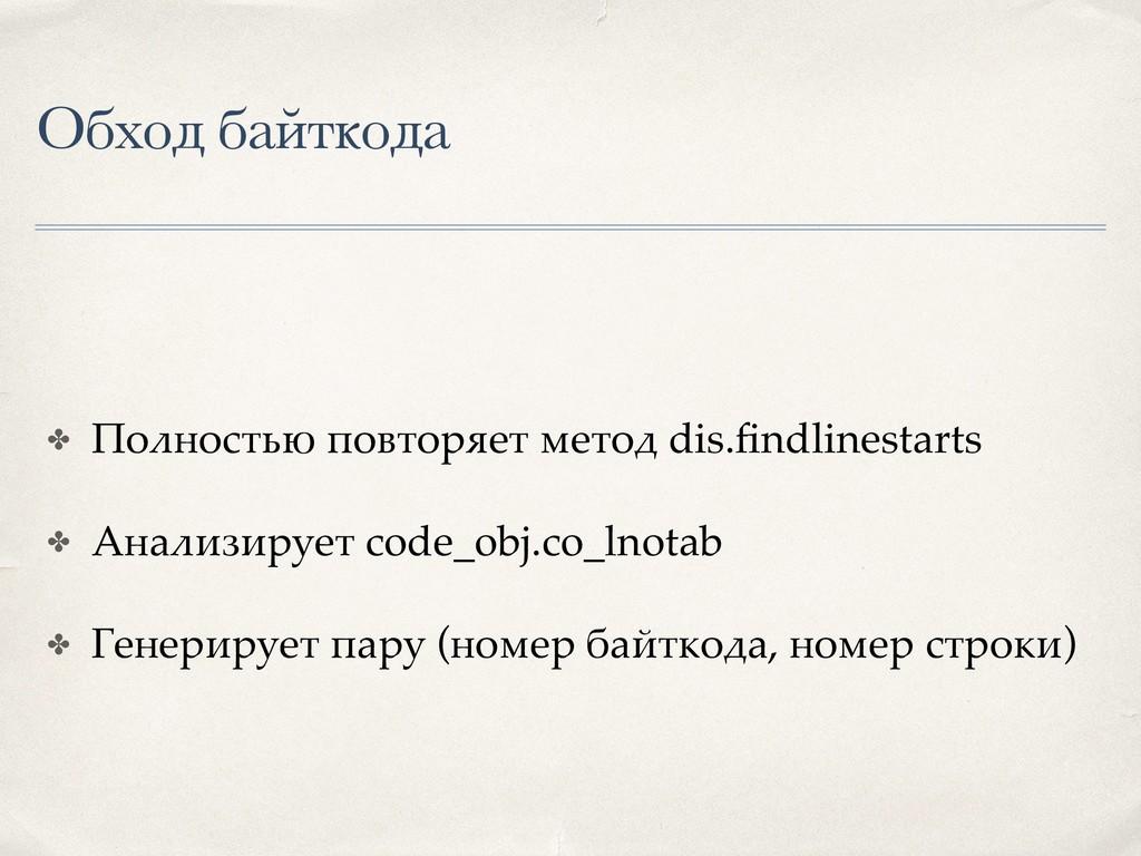 Обход байткода ✤ Полностью повторяет метод dis....