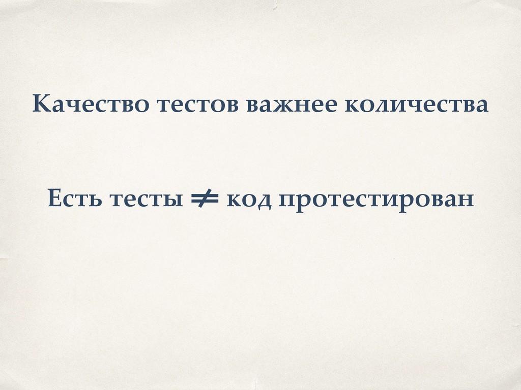 Есть тесты != код протестирован Качество тестов...