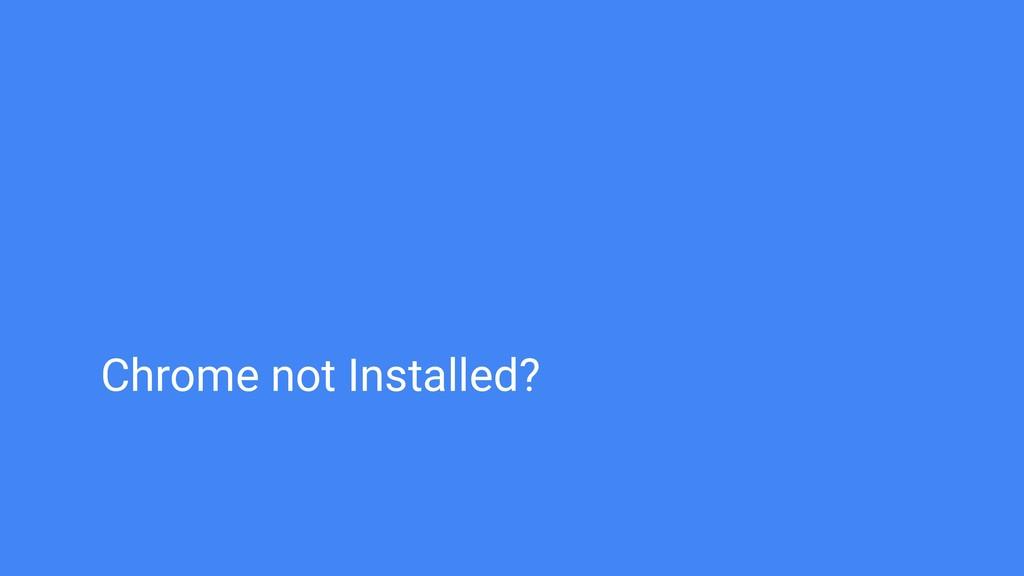 Chrome not Installed?