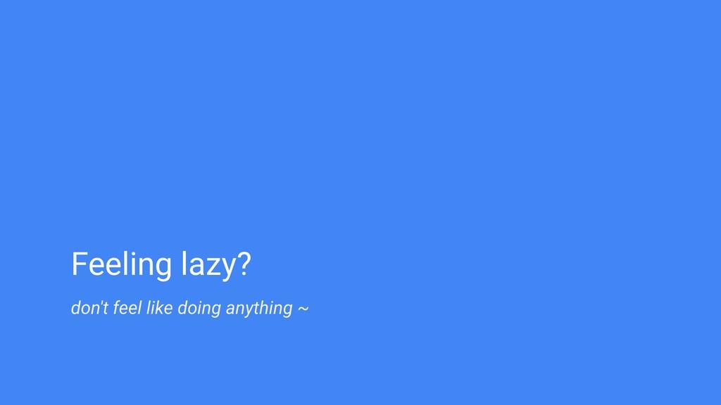 don't feel like doing anything ~ Feeling lazy?
