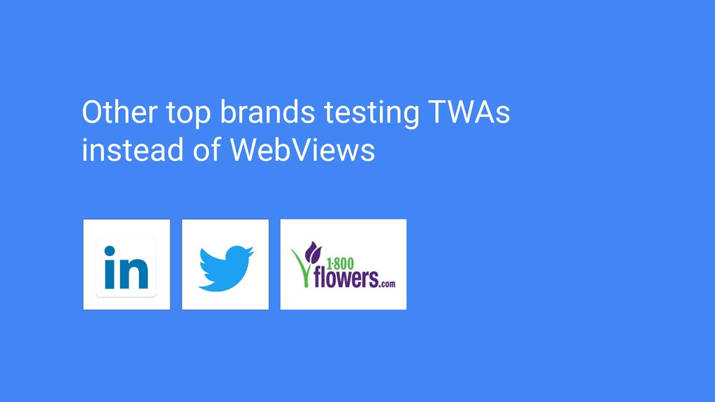 Other top brands testing TWAs instead of WebVie...