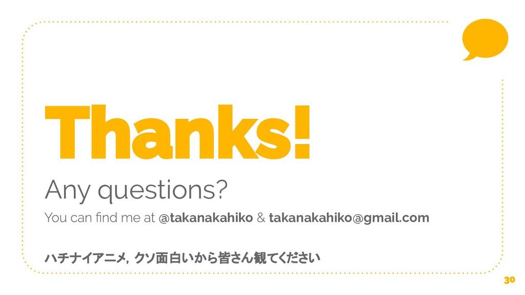 Any questions? @takanakahiko takanakahiko@gmail...
