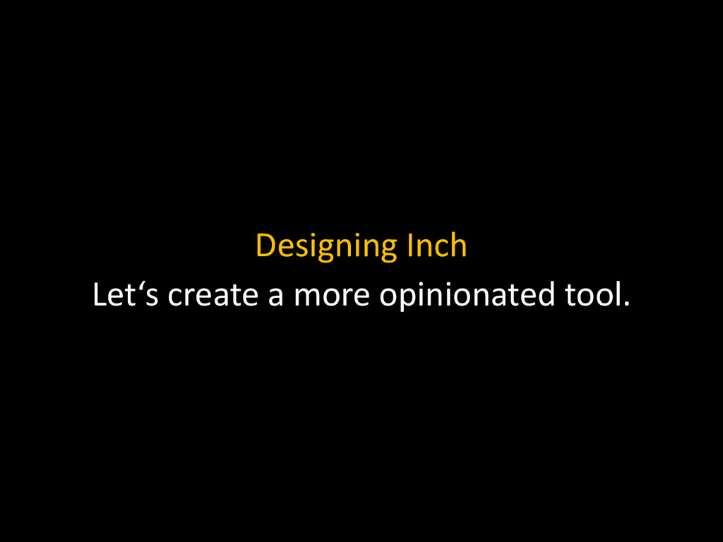 Designing Inch Let's create a more opinionated ...