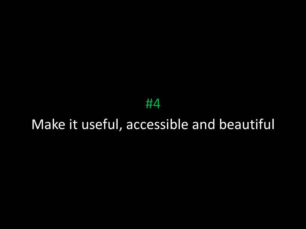 #4 Make it useful, accessible and beautiful