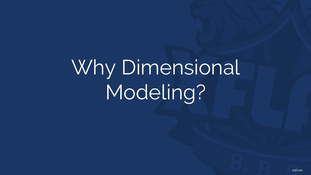©XFLAG Why Dimensional Modeling?
