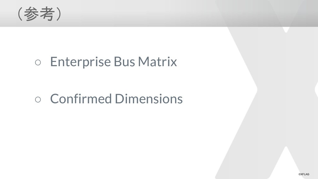 ©XFLAG (参考) ○ Enterprise Bus Matrix ○ Confirmed...