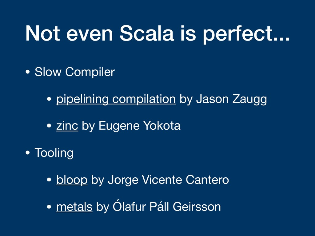 Not even Scala is perfect... • Slow Compiler  •...