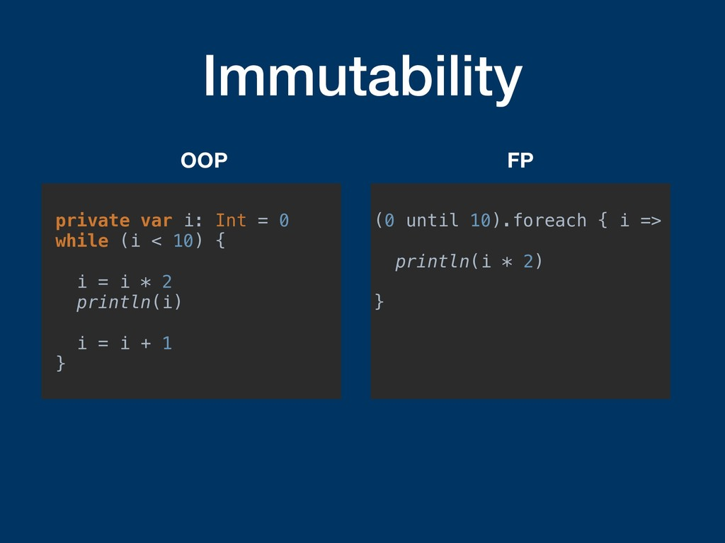 Immutability private var i: Int = 0 while (i < ...