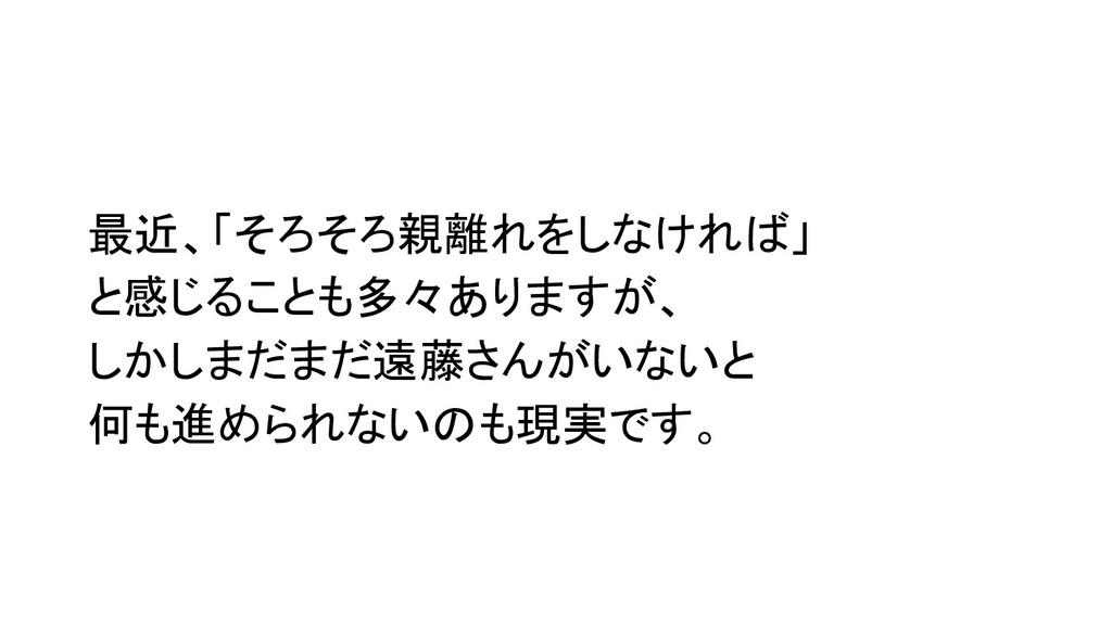 最近、「そろそろ親離れをしなければ」 と感じることも多々ありますが、 しかしまだまだ遠藤さんが...