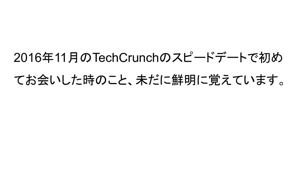 2016年11月のTechCrunchのスピードデートで初め てお会いした時のこと、未だに鮮明...