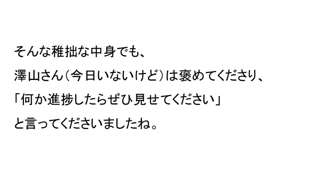 そんな稚拙な中身でも、 澤山さん(今日いないけど)は褒めてくださり、 「何か進捗したらぜひ見せ...