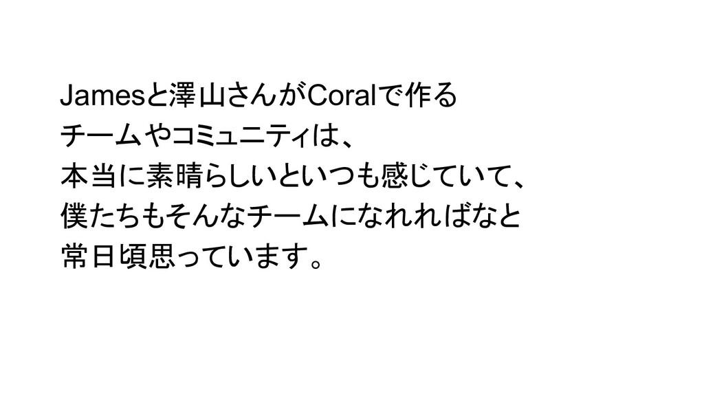 Jamesと澤山さんがCoralで作る チームやコミュニティは、 本当に素晴らしいといつも感じ...