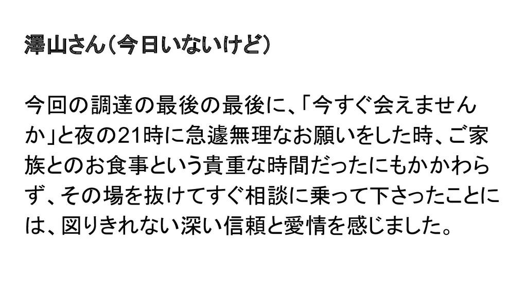 澤山さん(今日いないけど) 今回の調達の最後の最後に、「今すぐ会えません か」と夜の21時に急...