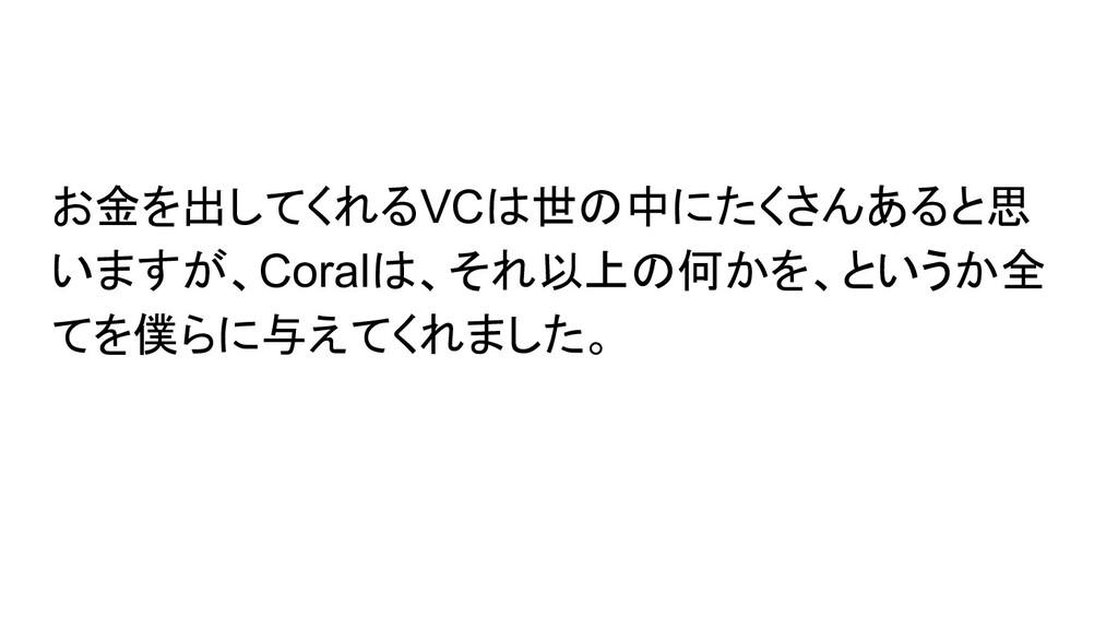お金を出してくれるVCは世の中にたくさんあると思 いますが、Coralは、それ以上の何かを、と...