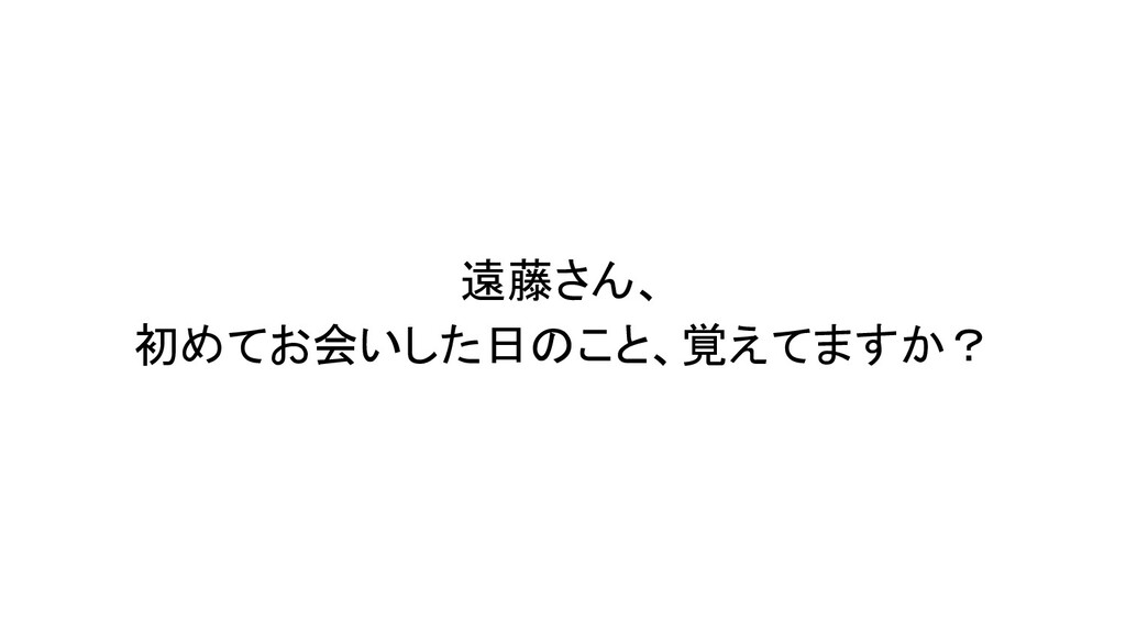 遠藤さん、 初めてお会いした日のこと、覚えてますか?