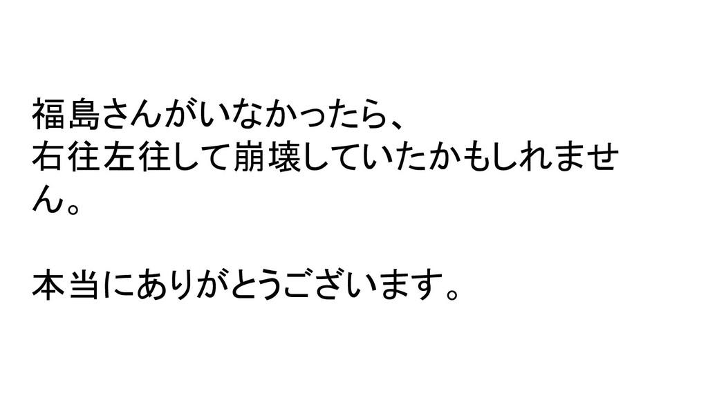 福島さんがいなかったら、 右往左往して崩壊していたかもしれませ ん。 本当にありがとうございま...