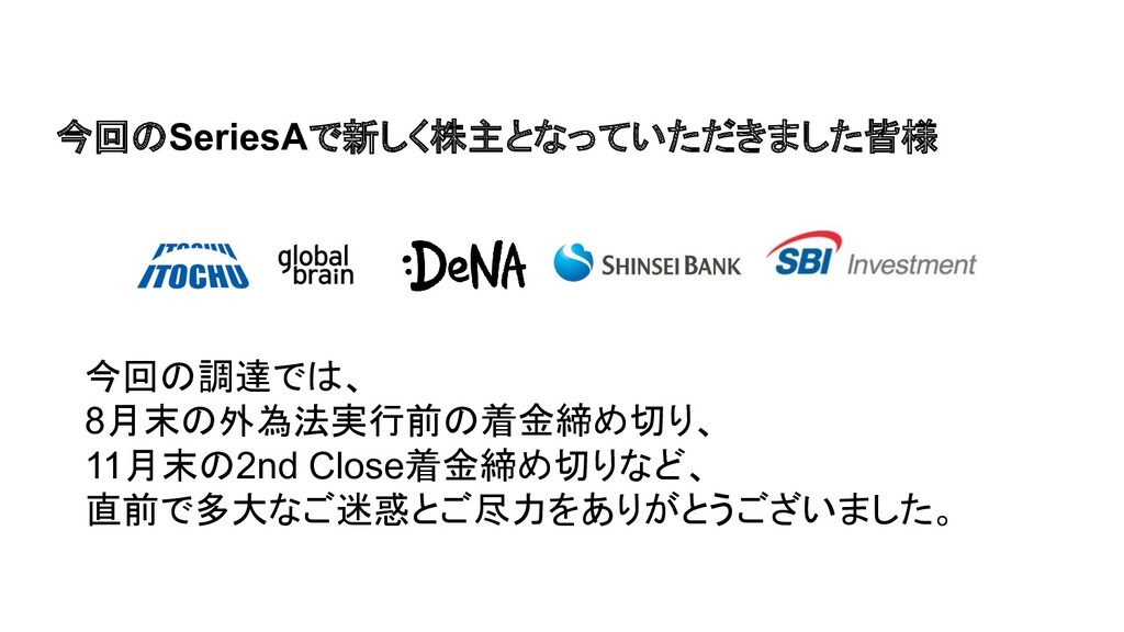 今回のSeriesAで新しく株主となっていただきました皆様 今回の調達では、 8月末の外為法実...