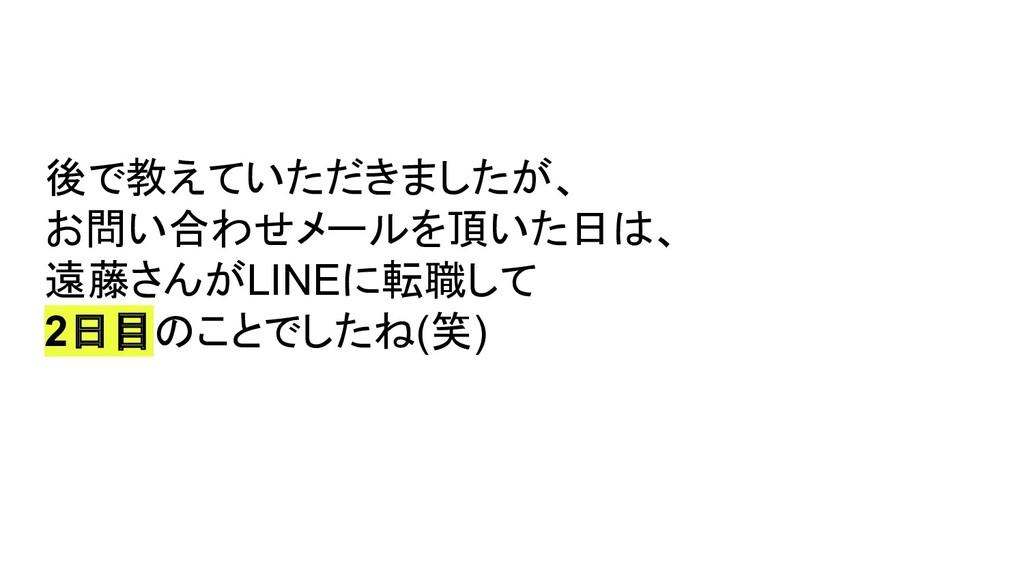 後で教えていただきましたが、 お問い合わせメールを頂いた日は、 遠藤さんがLINEに転職して ...