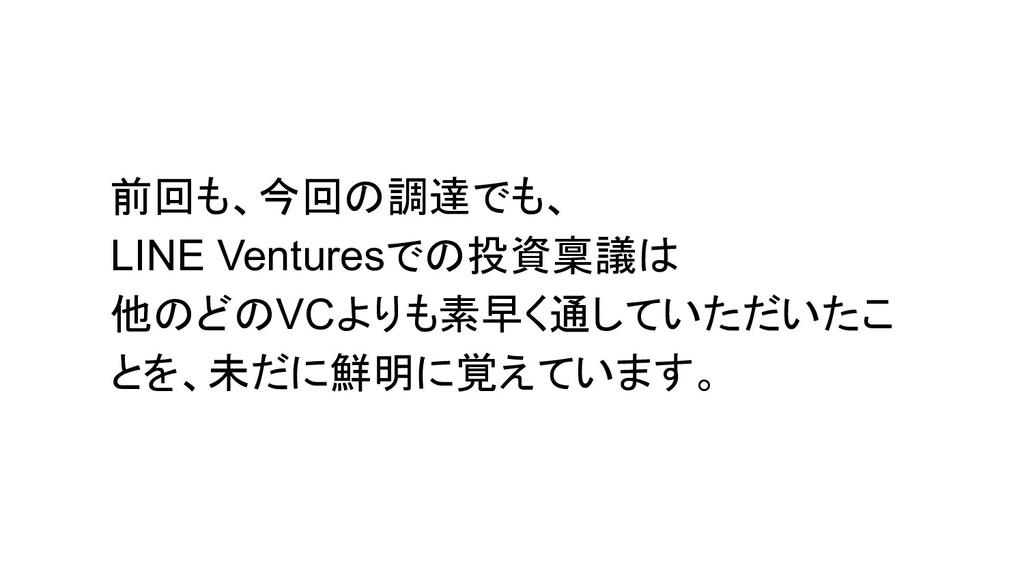 前回も、今回の調達でも、 LINE Venturesでの投資稟議は 他のどのVCよりも素早く通...