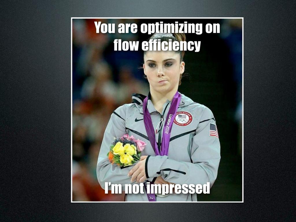 You are optimizing on flow efficiency I'm not i...