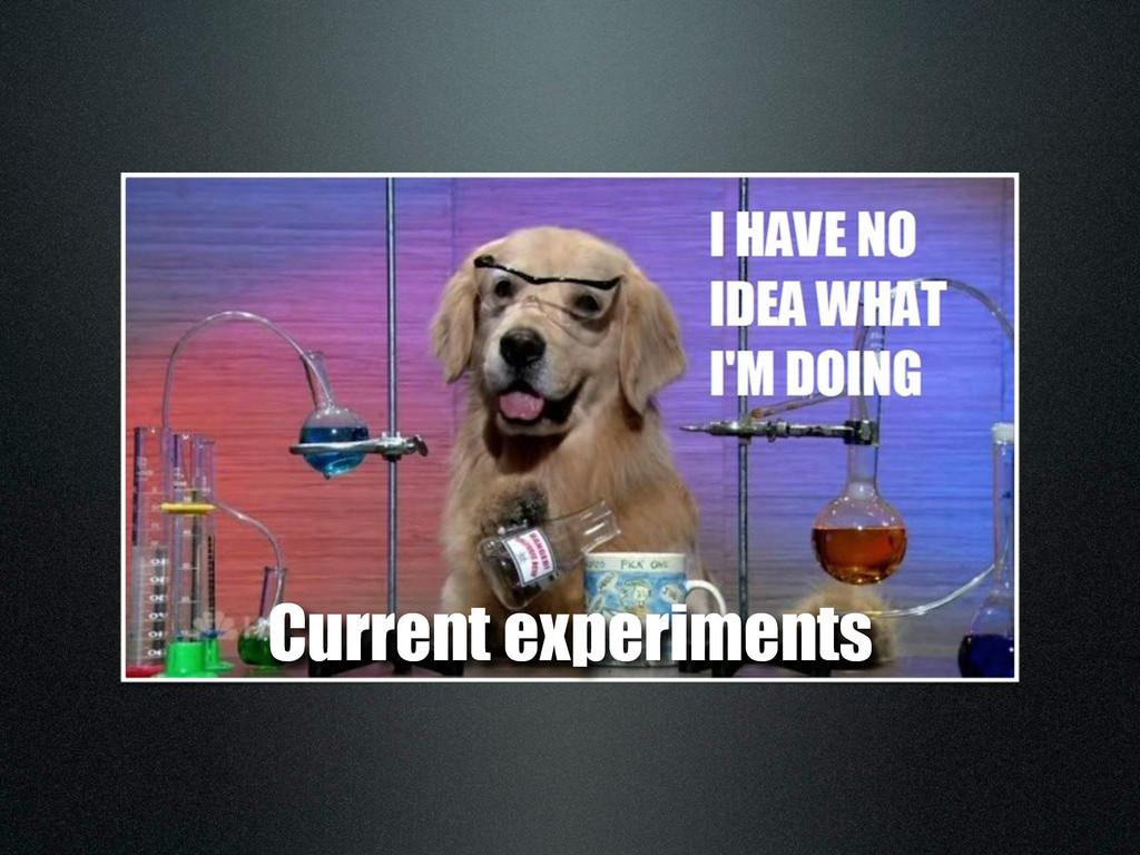 Current experiments