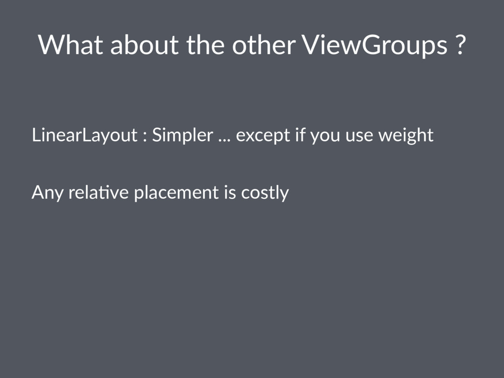 What about the other ViewGroups ? LinearLayout ...