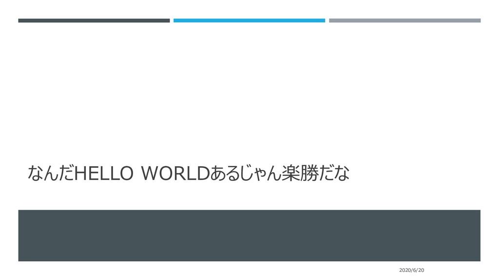 なんだHELLO WORLDあるじゃん楽勝だな 2020/6/20