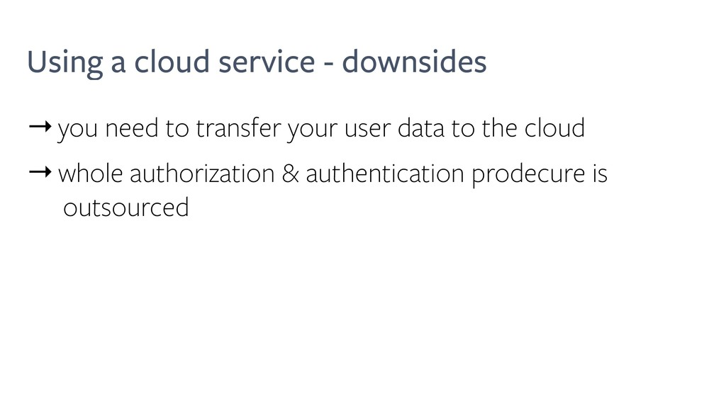 Using a cloud service - downsides →you need to ...