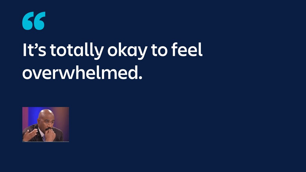 It's totally okay to feel overwhelmed.
