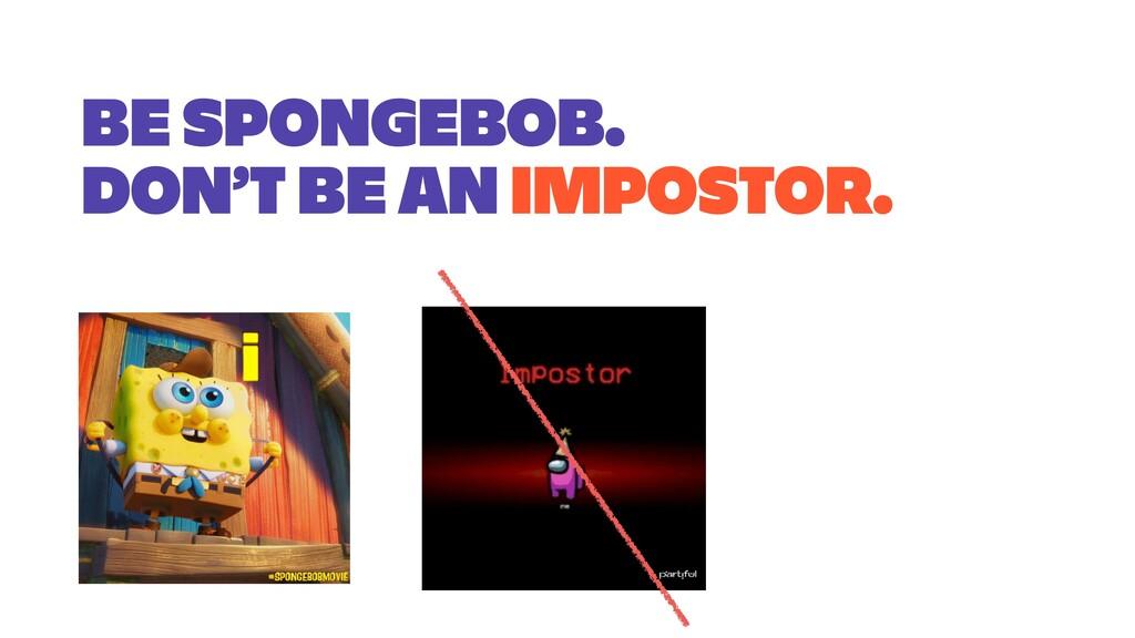 BE SPONGEBOB. DON'T BE AN IMPOSTOR.