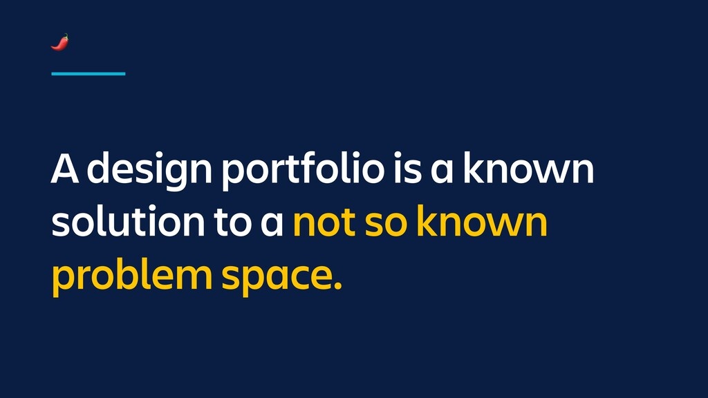 A design portfolio is a known solution to a not...