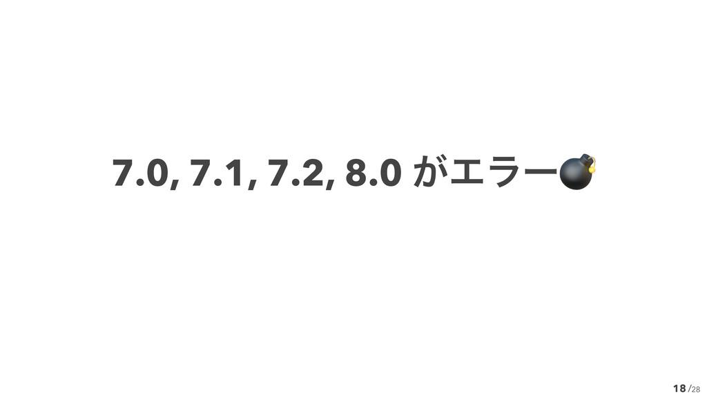 /28 18 7.0, 7.1, 7.2, 8.0 ͕Τϥʔ