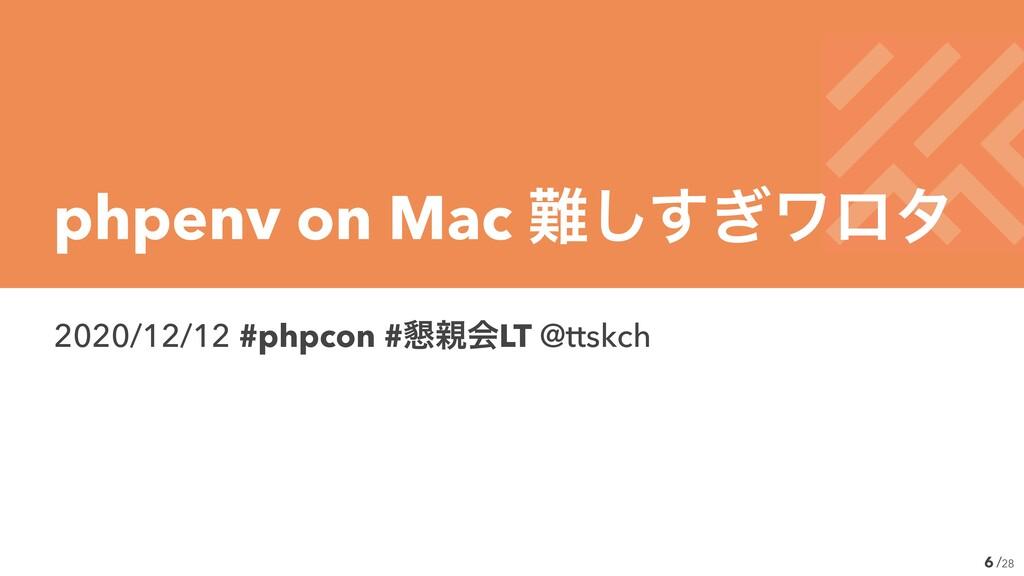 /28 2020/12/12 #phpcon #࠙ձLT @ttskch 6 phpenv ...