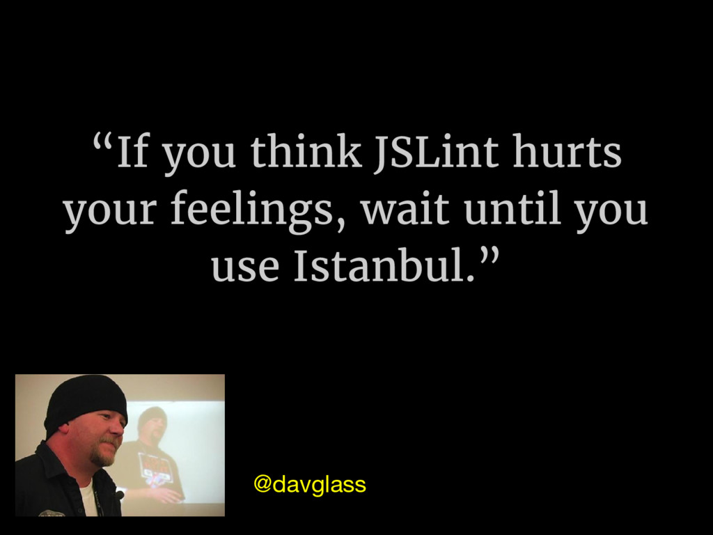 """""""If you think JSLint hurts your feelings, wait ..."""