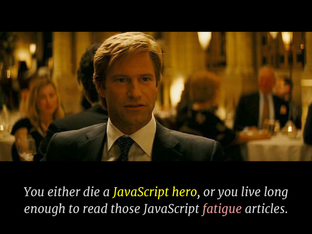 You either die a JavaScript hero, or you live l...