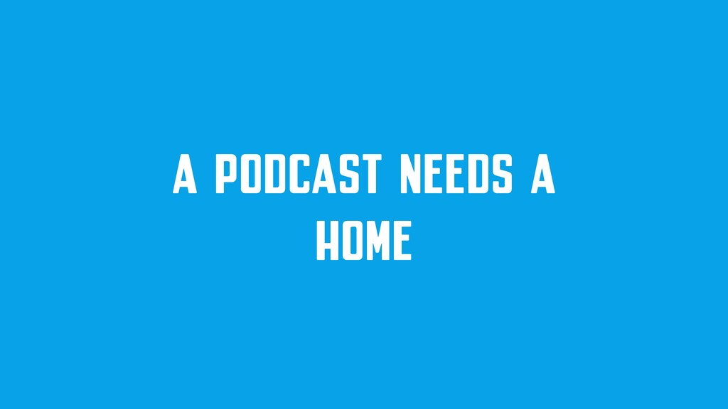 A PODCAST NEEDS A HOME