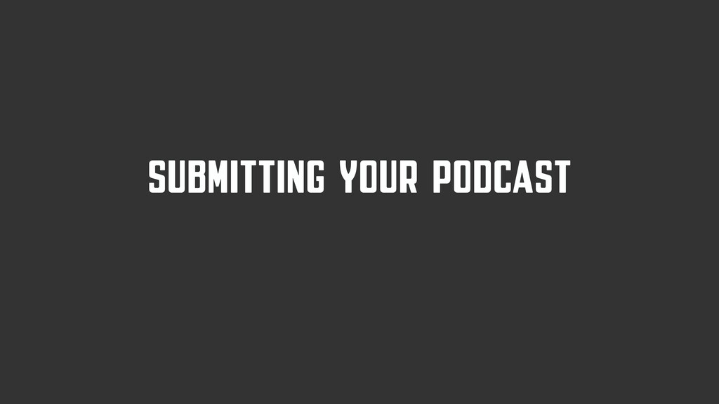 SUBMITTING YOUR PODCAST