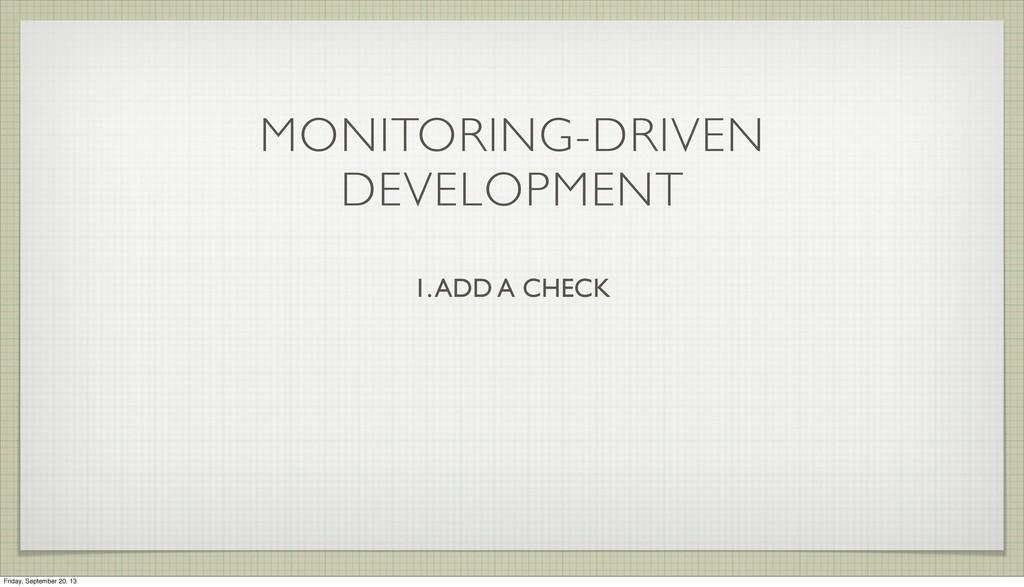 MONITORING-DRIVEN DEVELOPMENT 1. ADD A CHECK Fr...