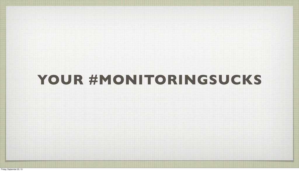YOUR #MONITORINGSUCKS Friday, September 20, 13